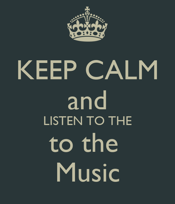 KEEP CALM and LISTEN TO THE to the  Music