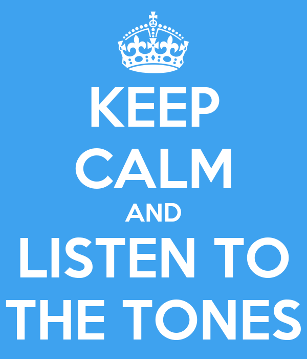 KEEP CALM AND LISTEN TO THE TONES