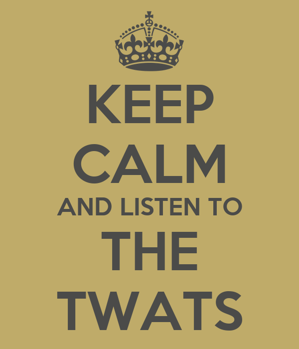 KEEP CALM AND LISTEN TO THE TWATS