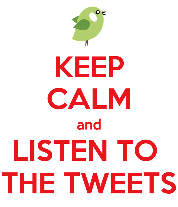 KEEP CALM and LISTEN TO  THE TWEETS