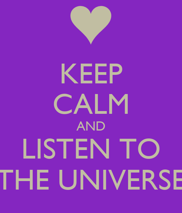KEEP CALM AND LISTEN TO THE UNIVERSE
