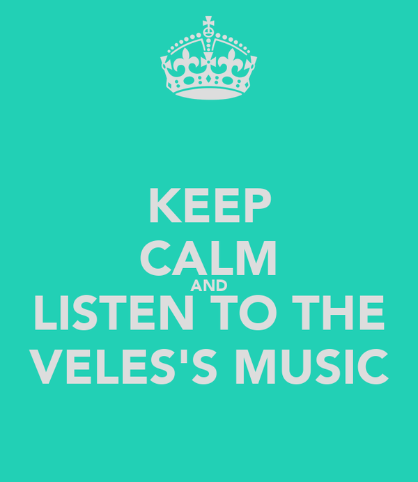 KEEP CALM AND LISTEN TO THE VELES'S MUSIC