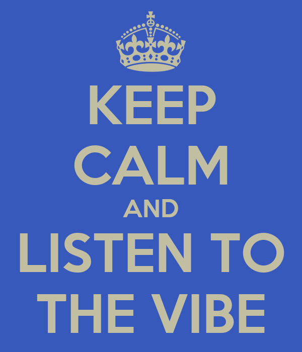 KEEP CALM AND LISTEN TO THE VIBE