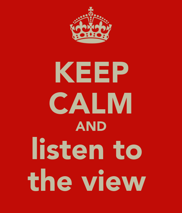 KEEP CALM AND listen to  the view