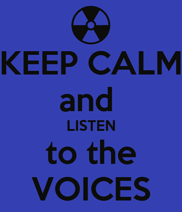 KEEP CALM and  LISTEN to the VOICES