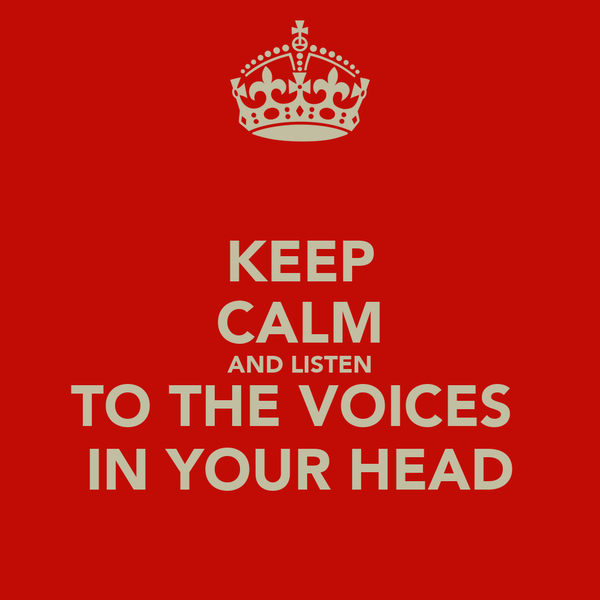 KEEP CALM AND LISTEN TO THE VOICES  IN YOUR HEAD