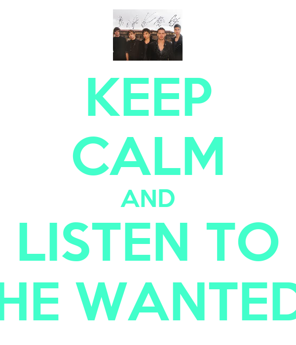 KEEP CALM AND LISTEN TO THE WANTED!!
