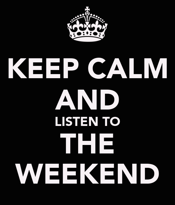 KEEP CALM AND LISTEN TO THE WEEKEND
