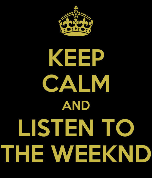 KEEP CALM AND LISTEN TO THE WEEKND
