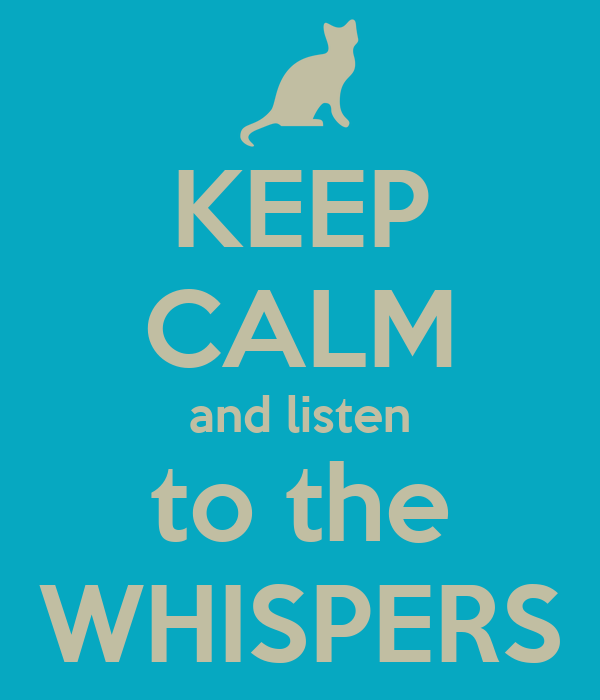 KEEP CALM and listen to the WHISPERS