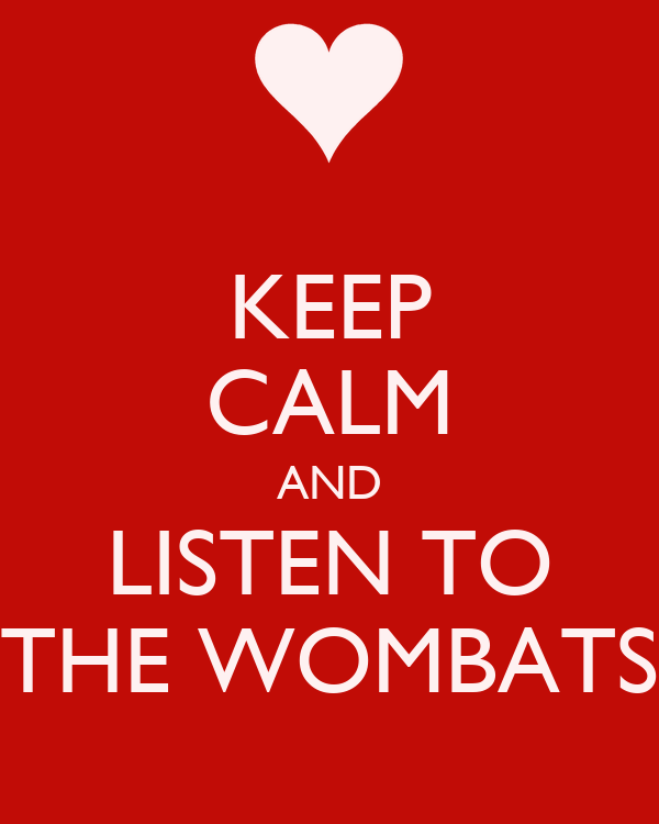 KEEP CALM AND LISTEN TO THE WOMBATS