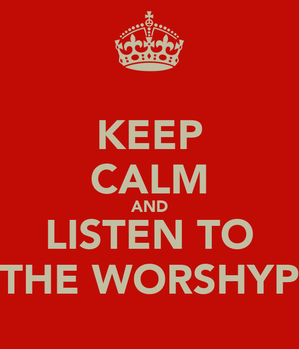 KEEP CALM AND LISTEN TO THE WORSHYP