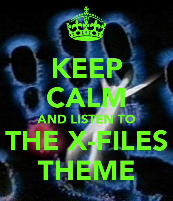 KEEP CALM AND LISTEN TO THE X-FILES THEME