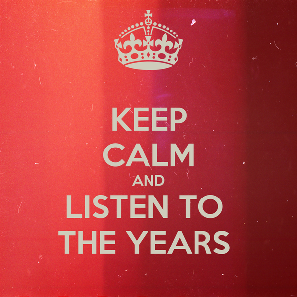 KEEP CALM AND LISTEN TO  THE YEARS