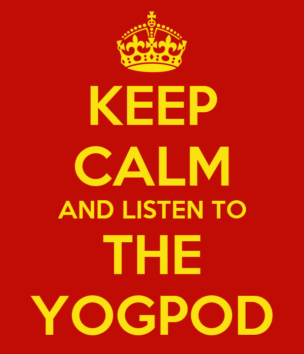 KEEP CALM AND LISTEN TO THE YOGPOD