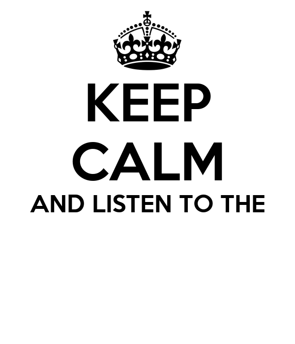 KEEP CALM AND LISTEN TO THE