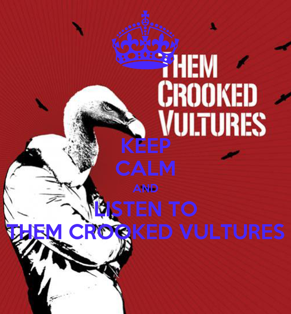 KEEP CALM AND LISTEN TO THEM CROOKED VULTURES