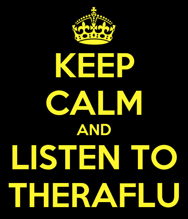 KEEP CALM AND LISTEN TO THERAFLU