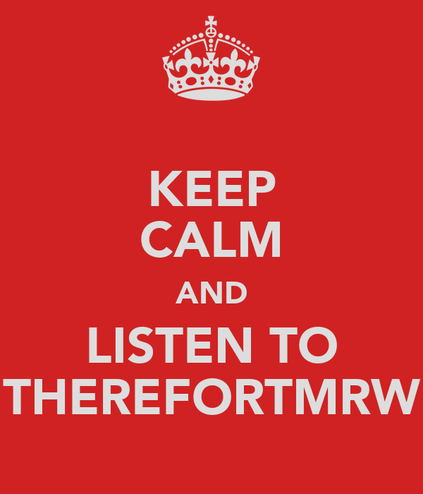 KEEP CALM AND LISTEN TO THEREFORTMRW