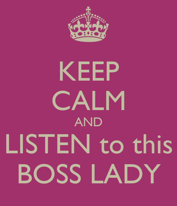 KEEP CALM AND LISTEN to this BOSS LADY