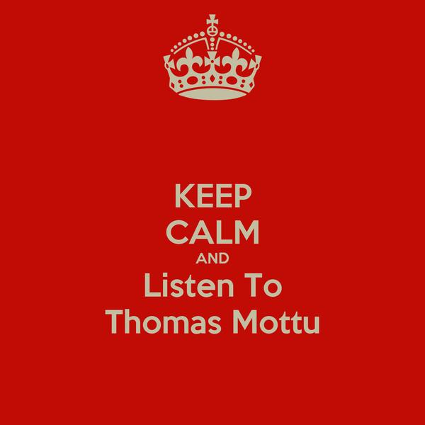 KEEP CALM AND Listen To Thomas Mottu