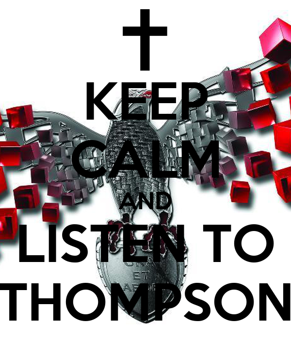 KEEP CALM AND LISTEN TO THOMPSON