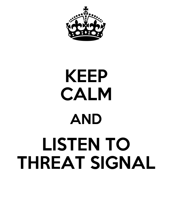 KEEP CALM AND LISTEN TO THREAT SIGNAL