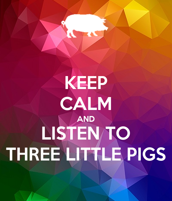 KEEP CALM AND LISTEN TO THREE LITTLE PIGS