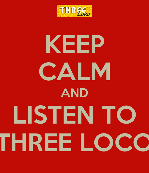 KEEP CALM AND LISTEN TO THREE LOCO