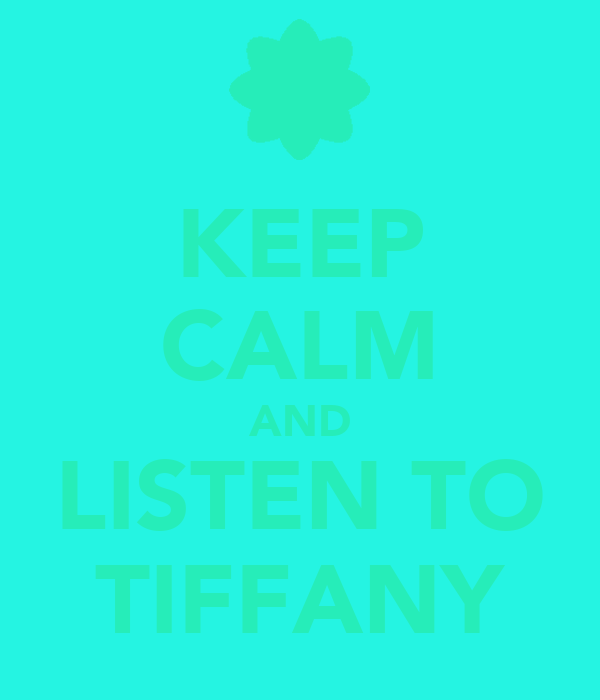 KEEP CALM AND LISTEN TO TIFFANY