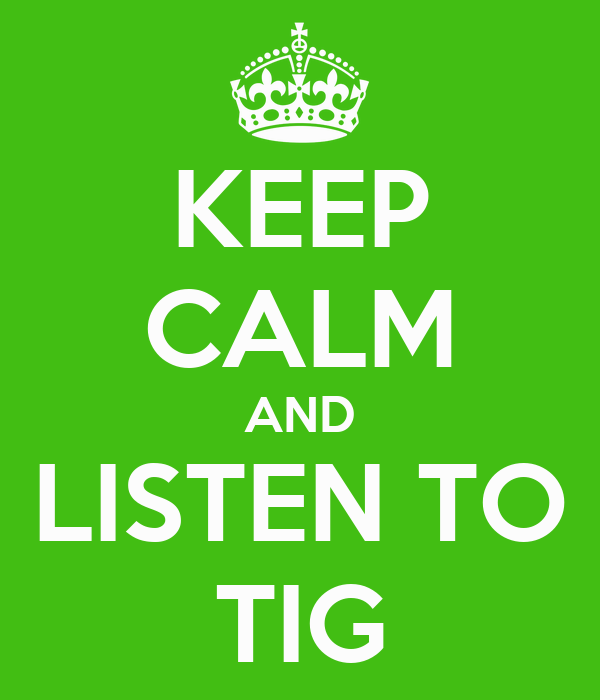KEEP CALM AND LISTEN TO TIG