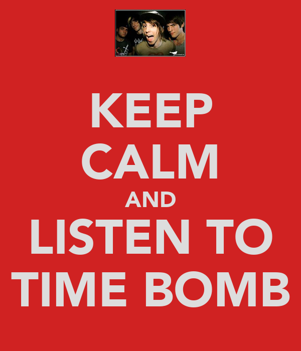 KEEP CALM AND LISTEN TO TIME BOMB