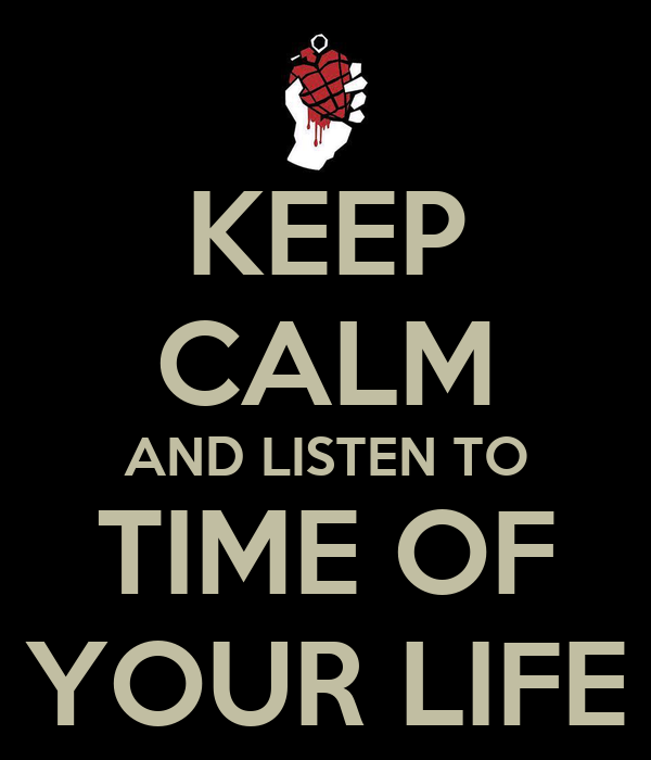 KEEP CALM AND LISTEN TO TIME OF YOUR LIFE