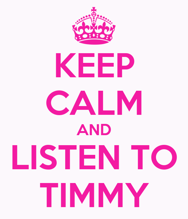 KEEP CALM AND LISTEN TO TIMMY