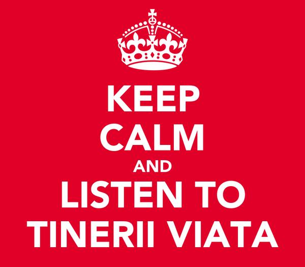 KEEP CALM AND LISTEN TO TINERII VIATA