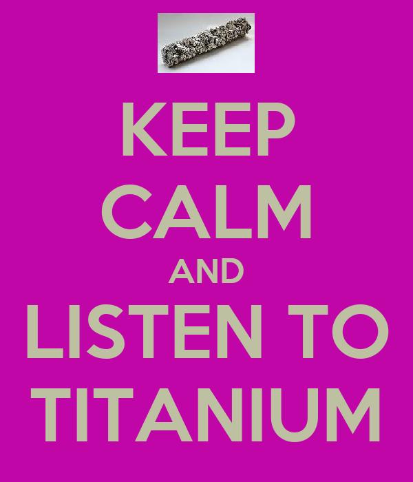 KEEP CALM AND LISTEN TO TITANIUM