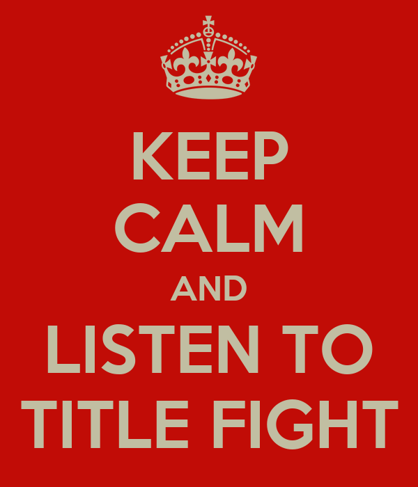 KEEP CALM AND LISTEN TO TITLE FIGHT