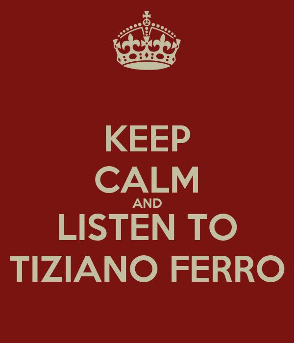 KEEP CALM AND LISTEN TO TIZIANO FERRO