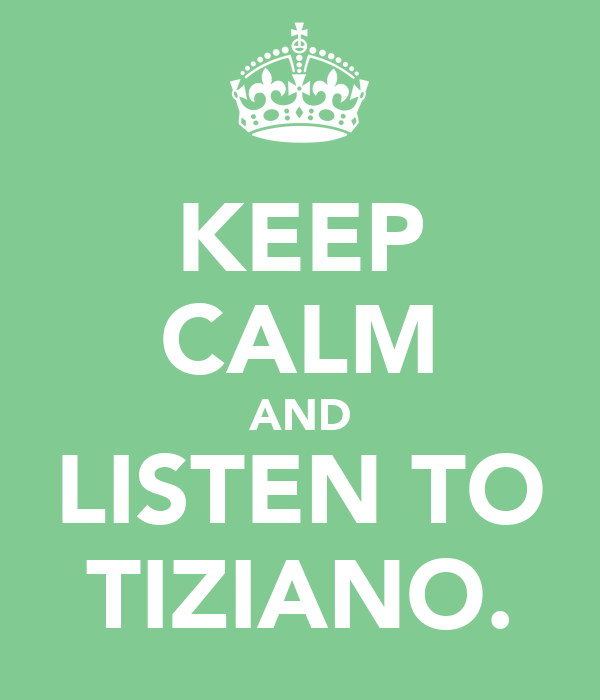 KEEP CALM AND LISTEN TO TIZIANO.