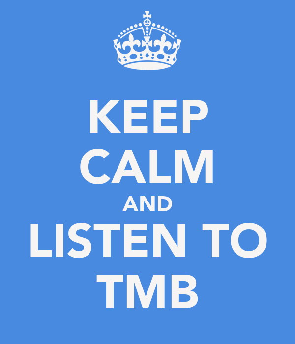 KEEP CALM AND LISTEN TO TMB