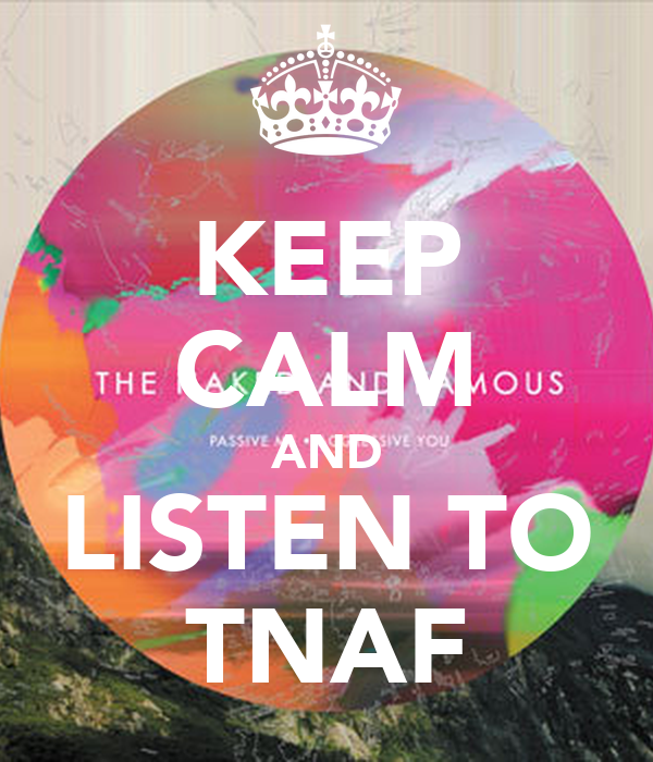 KEEP CALM AND LISTEN TO TNAF