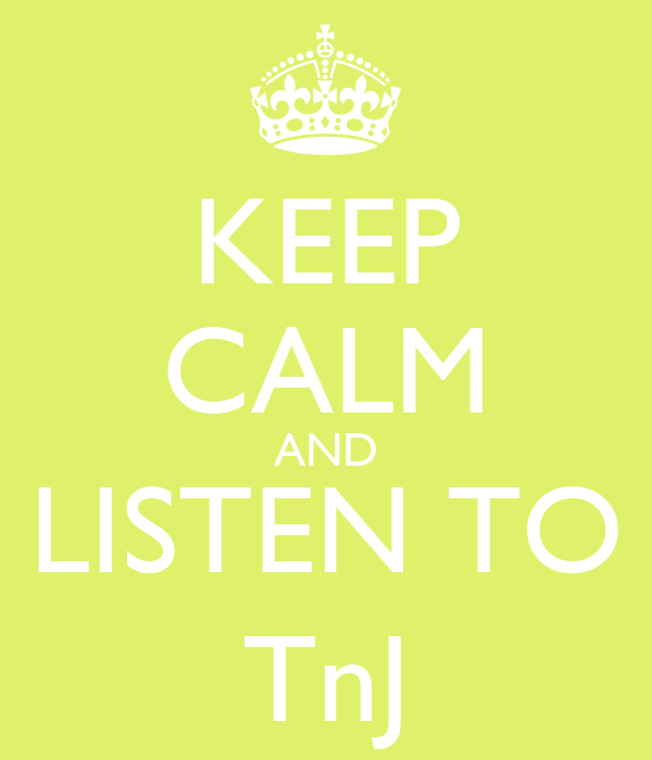 KEEP CALM AND LISTEN TO TnJ