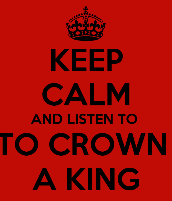 KEEP CALM AND LISTEN TO  TO CROWN  A KING