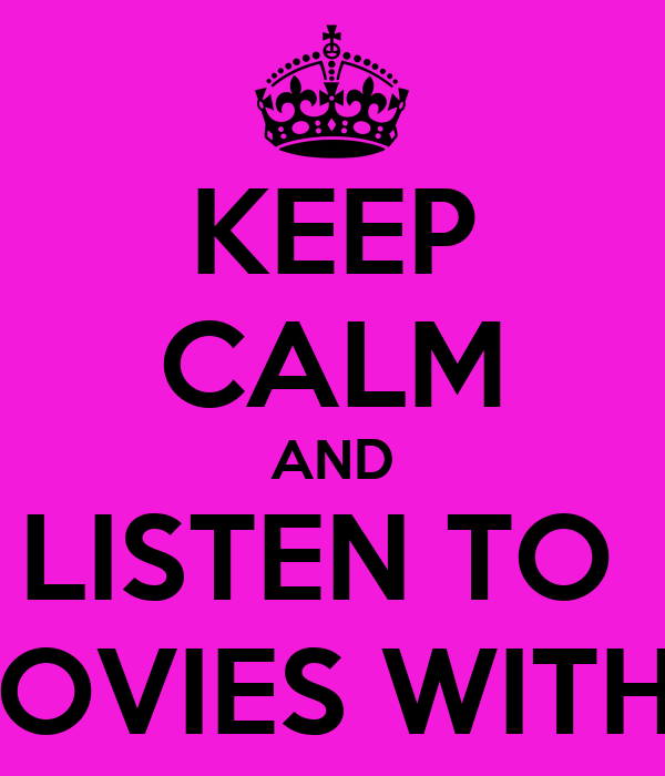 KEEP CALM AND LISTEN TO  TO WATCHING MOVIES WITH THE SOUND OFF