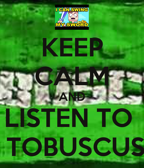 KEEP CALM AND LISTEN TO   TOBUSCUS