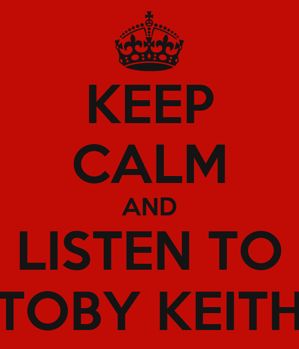 KEEP CALM AND LISTEN TO TOBY KEITH