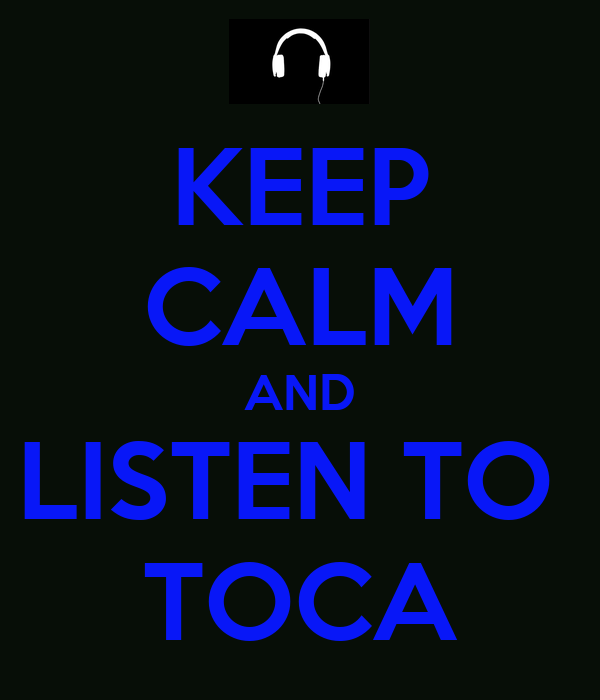 KEEP CALM AND LISTEN TO  TOCA