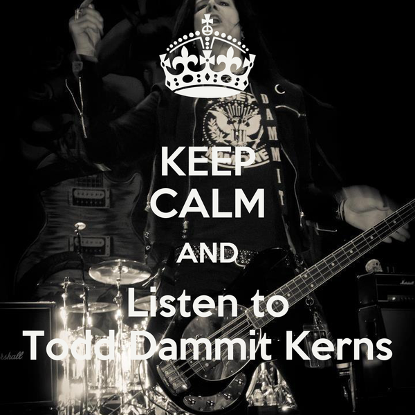 KEEP CALM AND Listen to Todd Dammit Kerns