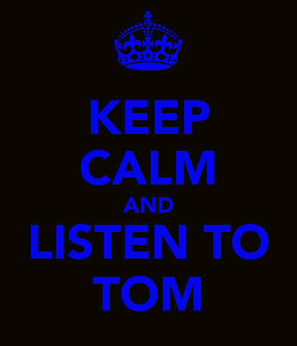 KEEP CALM AND LISTEN TO TOM
