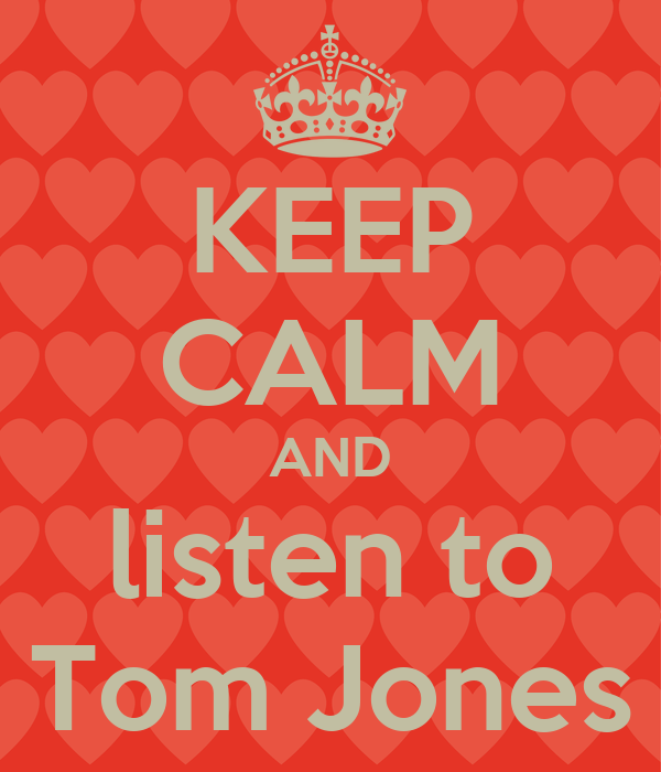 KEEP CALM AND listen to Tom Jones